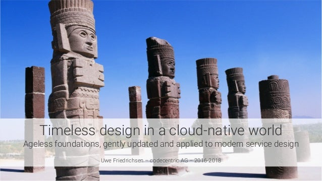 Timeless design in a cloud-native world Ageless foundations, gently updated and applied to modern service design  Uwe Frie...