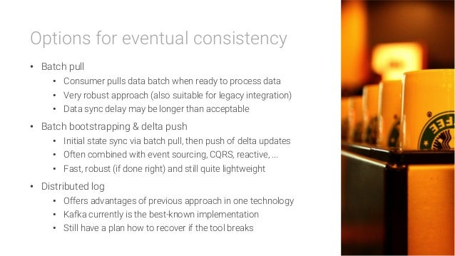 Options for eventual consistency • Batch pull • Consumer pulls data batch when ready to process data • Very robust appr...
