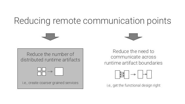 Reducing remote communication points Reduce the number of distributed runtime artifacts     i.e., create coarser grained s...