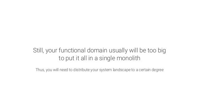 Still, your functional domain usually will be too big to put it all in a single monolith  Thus, you will need to distribut...