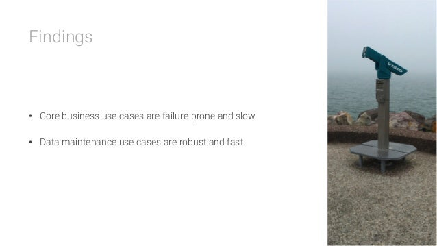 Findings    • Core business use cases are failure-prone and slow • Data maintenance use cases are robust and fast