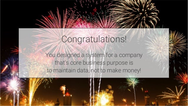 Congratulations!  You designed a system for a company that's core business purpose is to maintain data, not to make money!