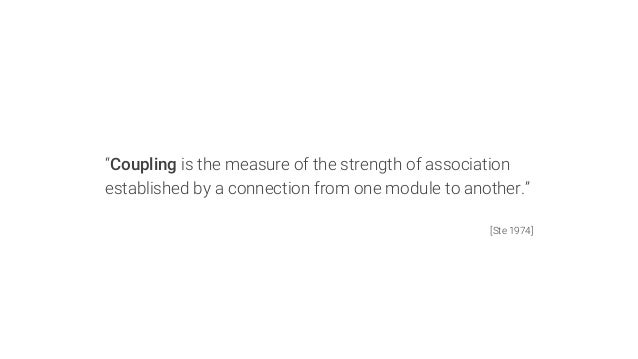 """""""Coupling is the measure of the strength of association established by a connection from one module to another.""""  [Ste 197..."""