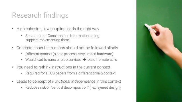 Research findings • High cohesion, low coupling leads the right way • Separation of Concerns and Information hiding supp...
