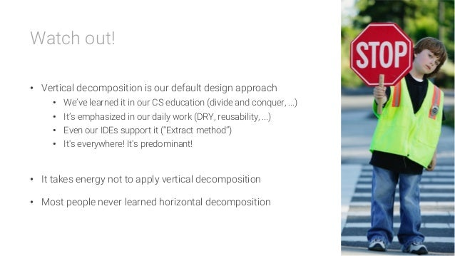Watch out!  • Vertical decomposition is our default design approach • We've learned it in our CS education (divide and c...