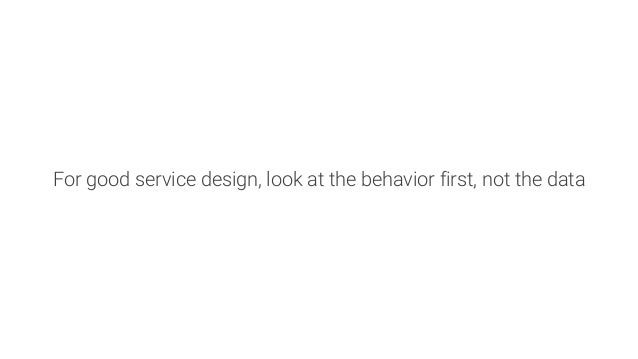 For good service design, look at the behavior first, not the data