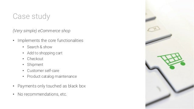 Case study  (Very simple) eCommerce shop • Implements the core functionalities • Search & show • Add to shopping cart •...