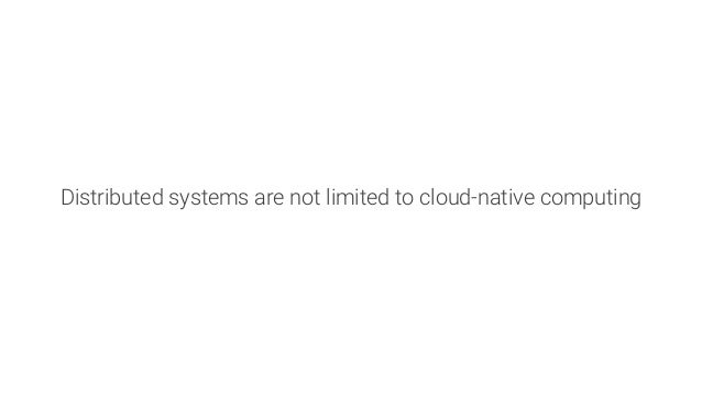 Distributed systems are not limited to cloud-native computing