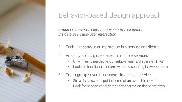 Behavior-based design approach  Focus on minimum cross-service communication inside a use case/user interaction  1. Each ...