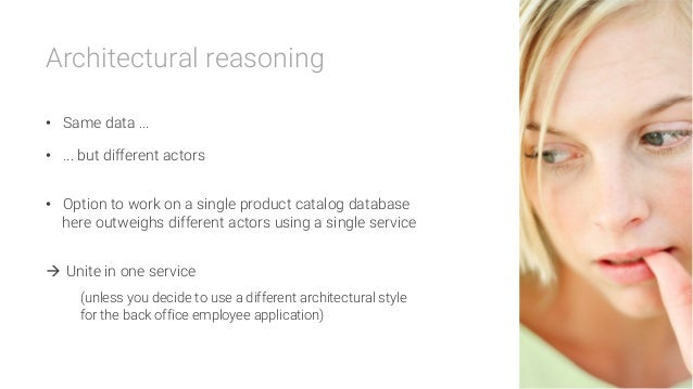 Architectural reasoning  • Same data ... • ... but different actors  • Option to work on a single product catalog datab...