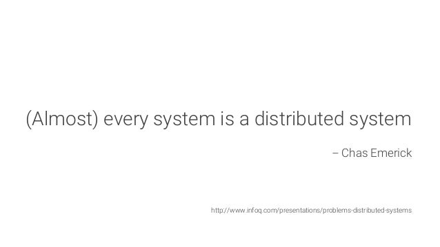 (Almost) every system is a distributed system  -- Chas Emerick      http://www.infoq.com/presentations/problems-distribute...