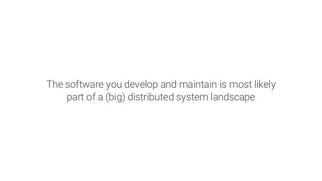 The software you develop and maintain is most likely part of a (big) distributed system landscape