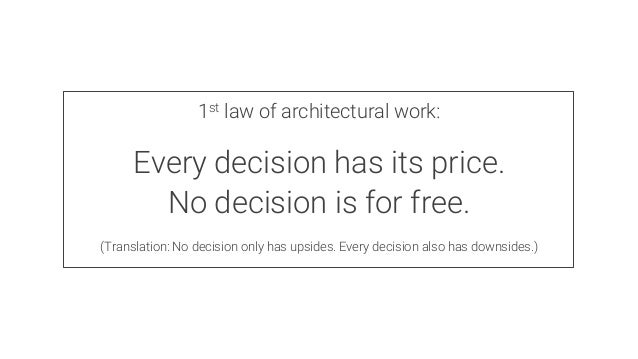 1st law of architectural work:  Every decision has its price. No decision is for free.  (Translation: No decision only has...