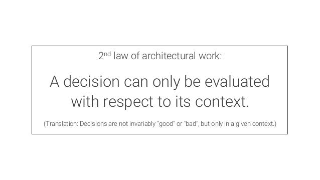 2nd law of architectural work:  A decision can only be evaluated with respect to its context.  (Translation: Decisions are...