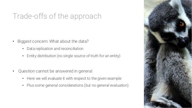Trade-offs of the approach   • Biggest concern: What about the data? • Data replication and reconciliation • Entity dis...
