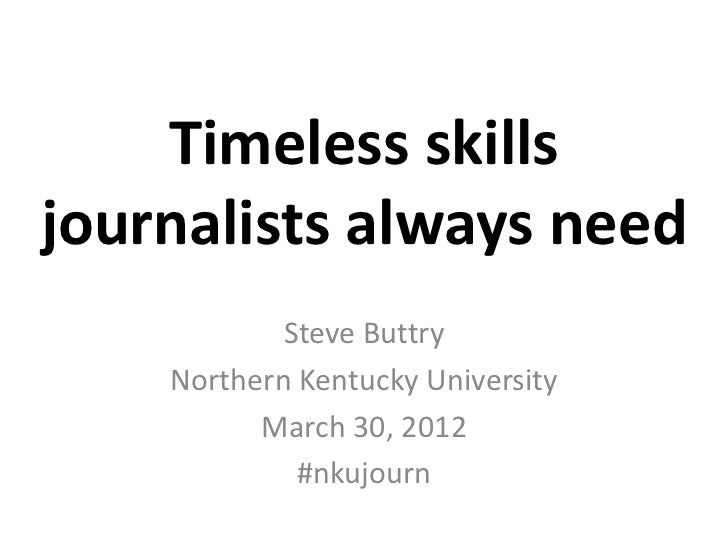 Timeless skillsjournalists always need            Steve Buttry    Northern Kentucky University          March 30, 2012    ...