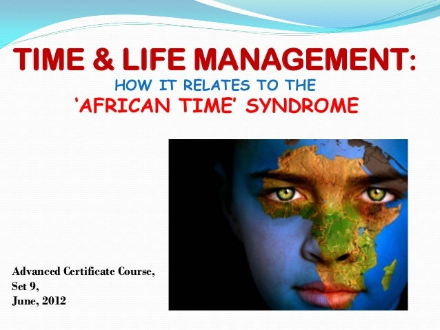 TIME & LIFE MANAGEMENT:HOW IT RELATES TO THE'AFRICAN TIME' SYNDROMEAdvanced Certificate Course,Set 9,June, 2012