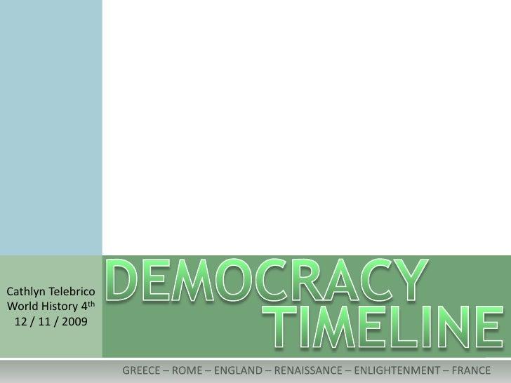 DEMOCRACY<br />Cathlyn Telebrico<br />World History 4th<br />12 / 11 / 2009<br />TIMELINE<br />GREECE – ROME – ENGLAND – R...