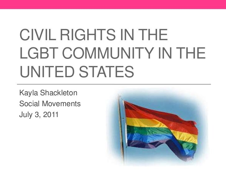 Civil Rights in the LGBT Community in the United States<br />Kayla Shackleton<br />Social Movements<br />July 3, 2011<br />