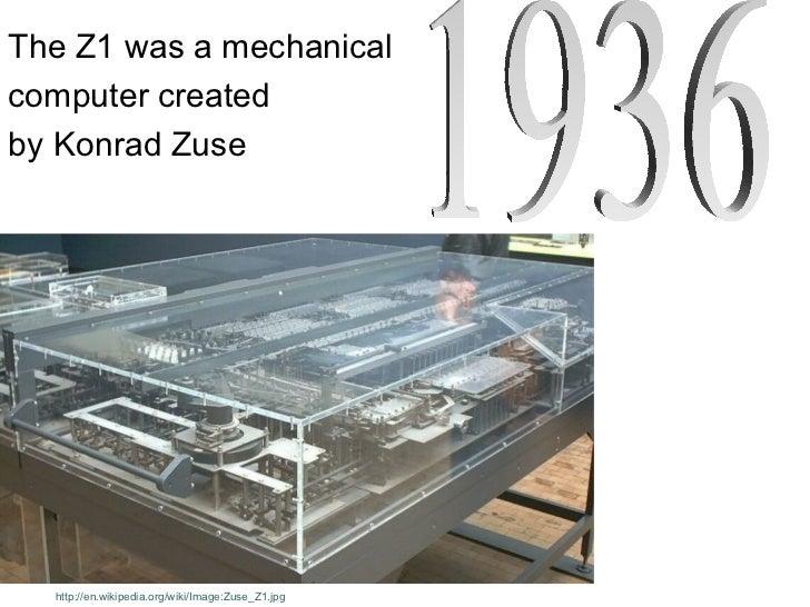 The Z1 was a mechanicalcomputer createdby Konrad Zuse  http://en.wikipedia.org/wiki/Image:Zuse_Z1.jpg