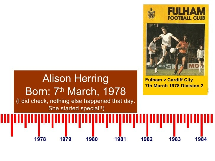 1978 1979 1980 1981 1982 1983 1984 Alison Herring Born: 7 th  March, 1978 (I did check, nothing else happened that day. Sh...