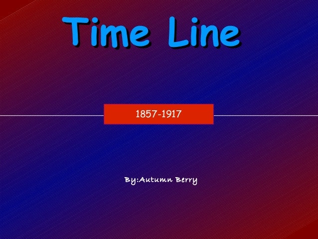 Time Line     1857-1917   By:Autumn Berry