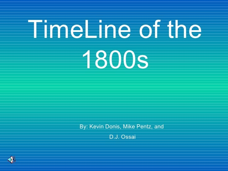 TimeLine of the 1800s By: Kevin Donis, Mike Pentz, and  D.J. Ossai