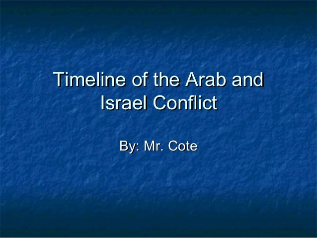 Timeline of the Arab andTimeline of the Arab and Israel ConflictIsrael Conflict By: Mr. CoteBy: Mr. Cote
