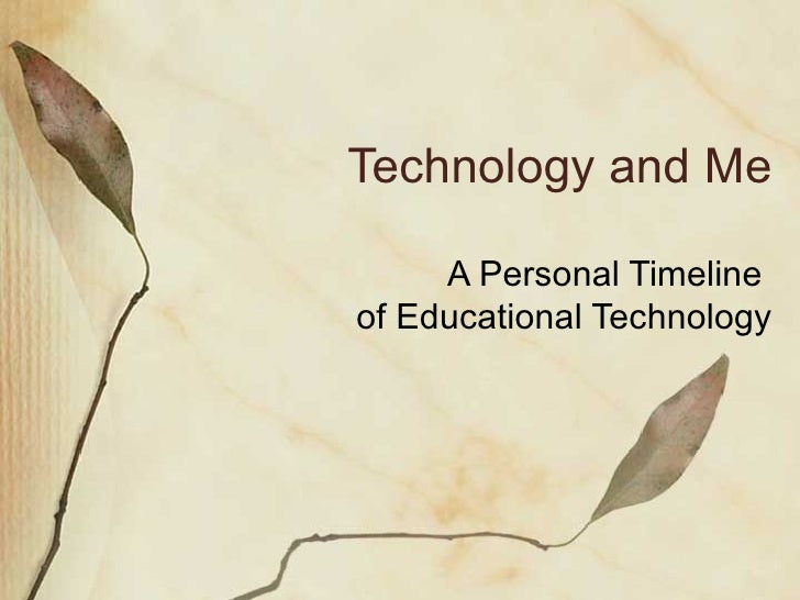 Technology and Me A Personal Timeline  of Educational Technology Copyright of all pictures and graphics used under the Fai...