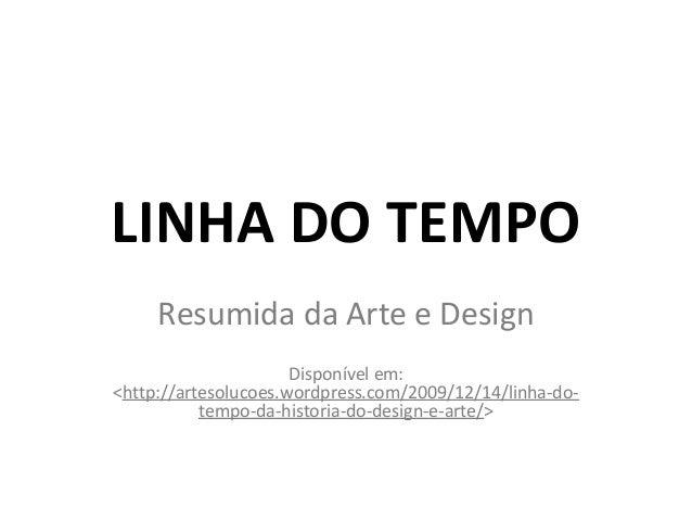 LINHA DO TEMPO Resumida da Arte e Design Disponível em: <http://artesolucoes.wordpress.com/2009/12/14/linha-do- tempo-da-h...