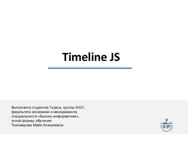 Timeline JS  Выполнила студентка 1курса, группы 6331, факультета экономики и менеджмента, специальности «Бизнес-информатик...