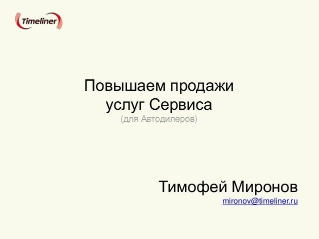 Тимофей Миронов mironov@timeliner.ru Повышаем продажи услуг Сервиса (для Автодилеров)