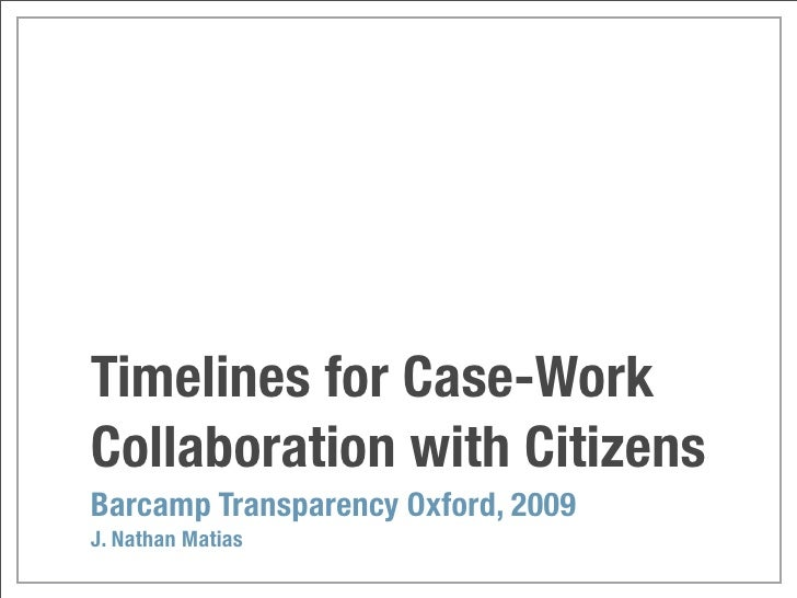 Timelines for Case-Work Collaboration with Citizens Barcamp Transparency Oxford, 2009 J. Nathan Matias