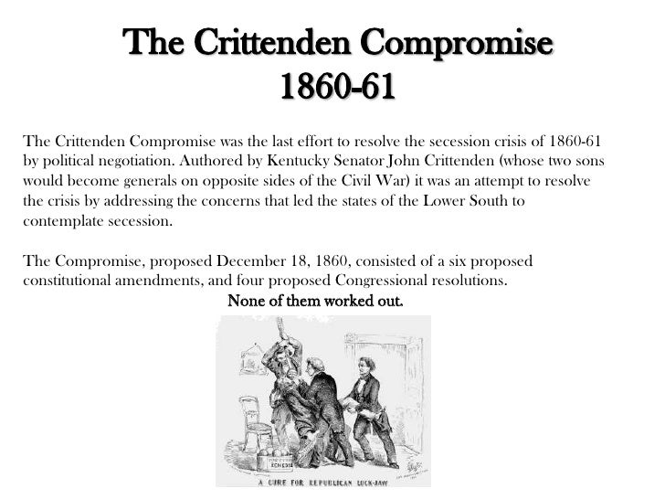 republicans and the crittenden amendments in the 1860s Amendments proposed in congress by senator john j crittenden, december 18, 1860  whereas, serious and alarming dissensions have arisen between the northern and southern states, concerning the rights and security of the rights of the slaveholding states, and especially their rights in the common territory of the united states and whereas it is eminently desirable and proper that these.