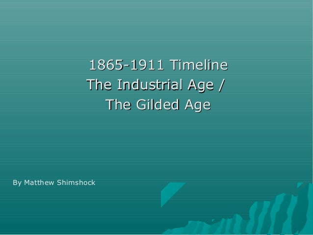 1865-1911 Timeline                 The Industrial Age /                   The Gilded AgeBy Matthew Shimshock