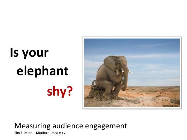 Is your elephant Measuring audience engagement Tim Elleston – Murdoch University shy?