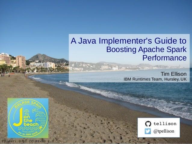 © 2015 IBM Corporation A Java Implementer's Guide to Boosting Apache Spark Performance Tim Ellison IBM Runtimes Team, Hurs...