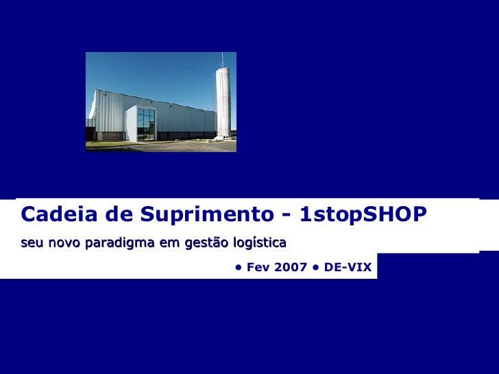 Cadeia de Suprimento - 1stopSHOP  seu novo paradigma em gestão logística   •  Fev 2007 • DE-VIX