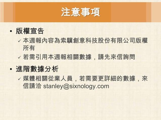 注意事項• 版權宣告  本週報內容為索驥創意科技股份有限公司版權   所有  若需引用本週報相關數據,請先來信詢問• 進階數據分析    媒體相關從業人員,若需要更詳細的數據,來     信請洽 stanley@sixnology.com