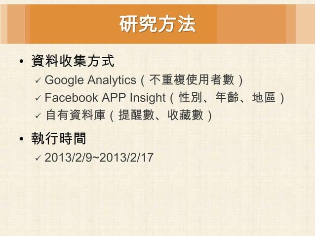 研究方法• 資料收集方式  Google Analytics(不重複使用者數)  Facebook APP Insight(性別、年齡、地區)  自有資料庫(提醒數、收藏數)• 執行時間    2013/2/9~2013/2/17