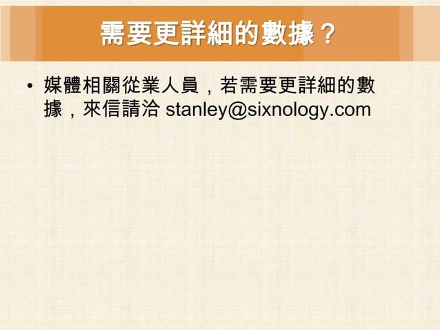 需要更詳細的數據?• 媒體相關從業人員,若需要更詳細的數  據,來信請洽 stanley@sixnology.com