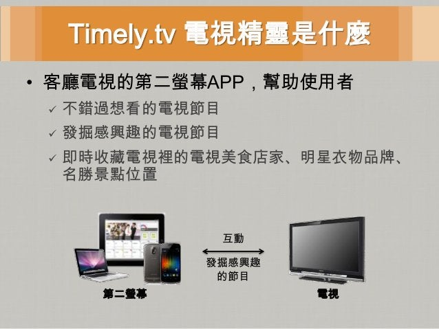 Timely.tv 電視精靈是什麼• 客廳電視的第二螢幕APP,幫助使用者    不錯過想看的電視節目    發掘感興趣的電視節目    即時收藏電視裡的電視美食店家、明星衣物品牌、     名勝景點位置                 ...