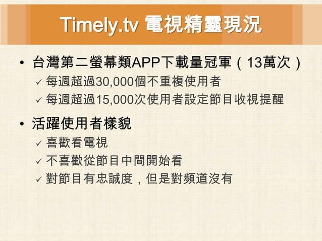 Timely.tv 電視精靈現況• 台灣第二螢幕類APP下載量冠軍(13萬次)  每週超過30,000個不重複使用者  每週超過15,000次使用者設定節目收視提醒• 活躍使用者樣貌  喜歡看電視  不喜歡從節目中間開始看  對節目有...