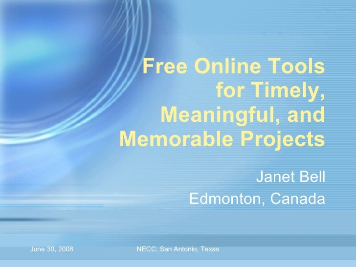 Free Online Tools for Timely, Meaningful, and Memorable Projects Janet Bell Edmonton, Canada June 30, 2008 NECC, San Anton...