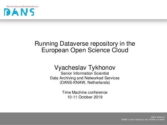 dans.knaw.nl DANS is een instituut van KNAW en NWO Running Dataverse repository in the European Open Science Cloud Vyaches...