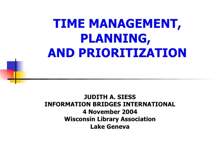 TIME MANAGEMENT, PLANNING,  AND PRIORITIZATION JUDITH A. SIESS INFORMATION BRIDGES INTERNATIONAL 4 November 2004 Wisconsin...