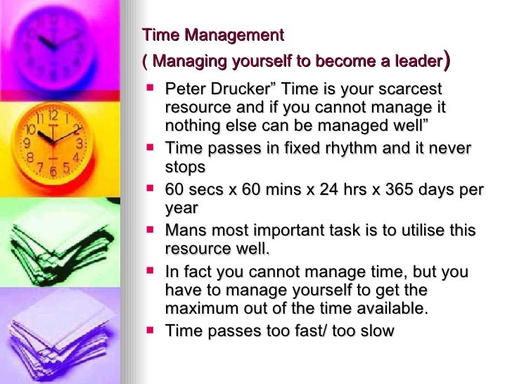 """Time Management ( Managing yourself to become a leader ) <ul><li>Peter Drucker"""" Time is your scarcest resource and if you ..."""