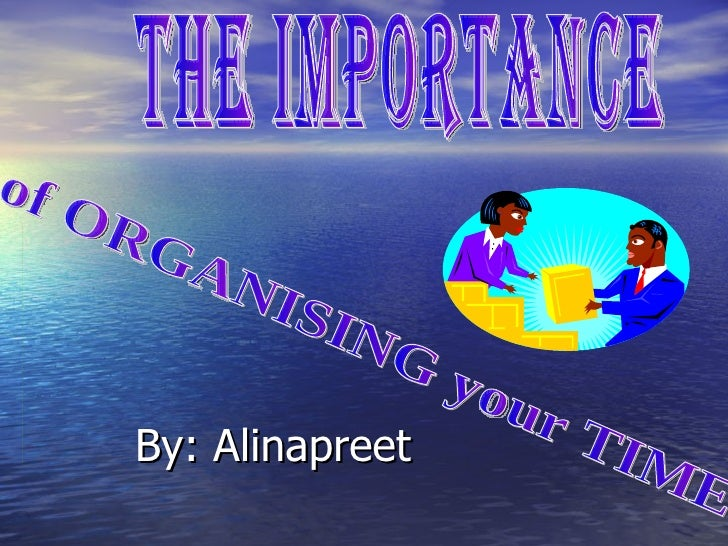 By: Alinapreet the importance  of ORGANISING your TIME