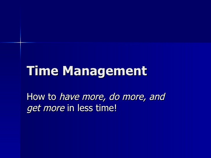 Time Management How to  have more, do more, and get more  in less time!
