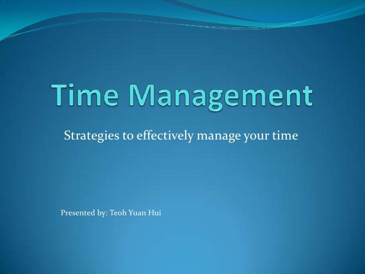 Time Management<br />Strategies to effectively manage your time<br />Presented by: Teoh Yuan Hui<br />